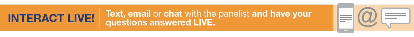 iNTERACT LIVE TEXT EMAIL OR CHAT WITH THE PANELIST AND HAVE YOUR QUESTIONS ANSWERED LIVE